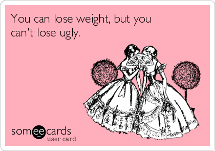 you-can-lose-weight-but-you-cant-lose-ugly-6d53b